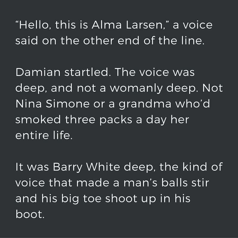 "White text on black background: ""Hello, this is Alma Larsen,"" a voice said on the other end of the line. Damian startled. The voice was deep, and not a womanly deep. Not Nina Simone or a grandma who'd smoked three packs a day her entire life. It was Barry White deep, the kind of voice that made a man's balls stir and his big toe shoot up in his boot."""